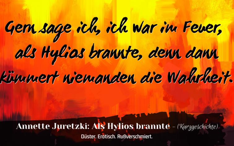 """Zitat aus der Kurzgeschichte """"Als Hylios brannte"""" von Annette Juretzki: Gern sage ich, ich war im Feuer, als Hylios brannte, denn dann kümmert niemanden die Wahrheit."""